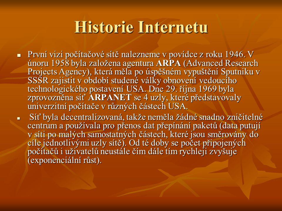 Historie Internetu - Datace 1962 – vzniká projekt počítačového výzkumu agentury ARPA 1962 – vzniká projekt počítačového výzkumu agentury ARPA 1969 – vytvořena experimentální síť ARPANET, první pokusy s přepojováním uzlů (čtyři uzly) 1969 – vytvořena experimentální síť ARPANET, první pokusy s přepojováním uzlů (čtyři uzly) 1972 – ARPANET rozšířena na cca 20 směrovačů a 50 počítačů, použit protokol NCP (Network Control Protocol) 1972 – ARPANET rozšířena na cca 20 směrovačů a 50 počítačů, použit protokol NCP (Network Control Protocol) 1972 – Ray Tomlinson vyvíjí první e-mailový program 1972 – Ray Tomlinson vyvíjí první e-mailový program 1973 – zveřejněn TCP (Transmission Control Protocol) 1973 – zveřejněn TCP (Transmission Control Protocol) 1976 – první kniha o ARPANETu 1976 – první kniha o ARPANETu 1980 – experimentální provoz TCP/IP v síti ARPANET, adresace IPv4, protokol DNS, směrovací protokoly 1980 – experimentální provoz TCP/IP v síti ARPANET, adresace IPv4, protokol DNS, směrovací protokoly 1983 – rozdělení ARPANET na ARPANET (výzkum) a MILNET (Military Network, provoz), TCP/IP přeneseny do komerční sféry (SUN) 1983 – rozdělení ARPANET na ARPANET (výzkum) a MILNET (Military Network, provoz), TCP/IP přeneseny do komerční sféry (SUN)SUN 1984 – vyvinut DNS (Domain Name System) 1984 – vyvinut DNS (Domain Name System) 1985 – zahájen program NSFNET, sponzoruje rozvoj sítě ve výši 200 mil.