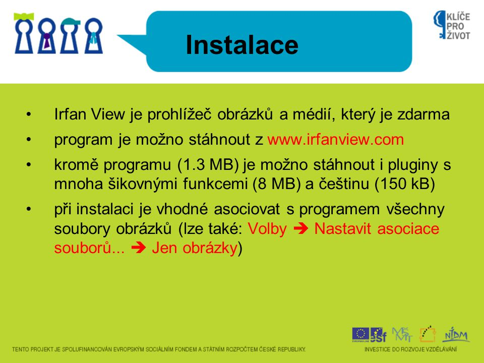 Instalace Irfan View je prohlížeč obrázků a médií, který je zdarma program je možno stáhnout z www.irfanview.com kromě programu (1.3 MB) je možno stáhnout i pluginy s mnoha šikovnými funkcemi (8 MB) a češtinu (150 kB) při instalaci je vhodné asociovat s programem všechny soubory obrázků (lze také: Volby  Nastavit asociace souborů...