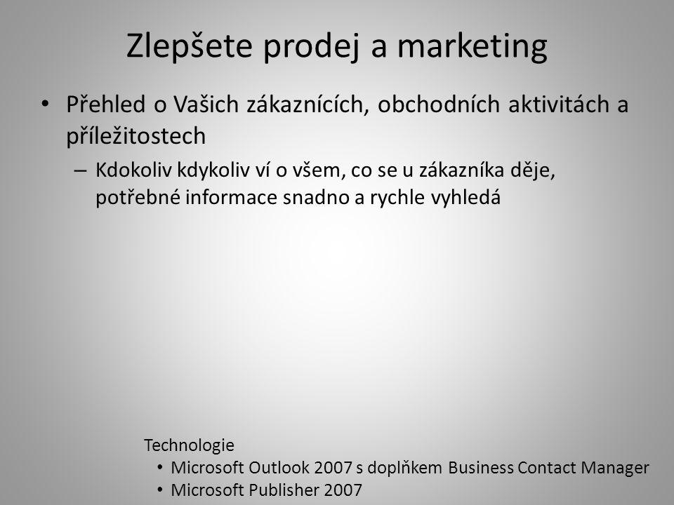 Zlepšete prodej a marketing Přehled o Vašich zákaznících, obchodních aktivitách a příležitostech – Kdokoliv kdykoliv ví o všem, co se u zákazníka děje, potřebné informace snadno a rychle vyhledá Technologie Microsoft Outlook 2007 s doplňkem Business Contact Manager Microsoft Publisher 2007
