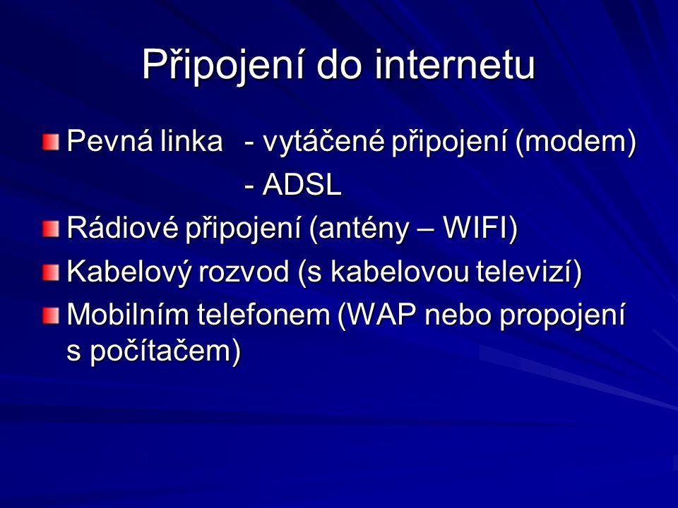 Připojení do internetu Pevná linka- vytáčené připojení (modem) - ADSL Rádiové připojení (antény – WIFI) Kabelový rozvod (s kabelovou televizí) Mobilním telefonem (WAP nebo propojení s počítačem)
