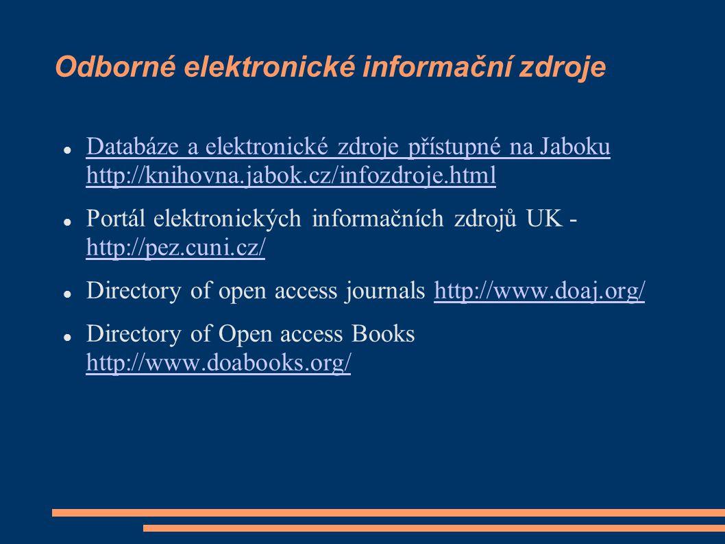 Odborné elektronické informační zdroje Databáze a elektronické zdroje přístupné na Jaboku http://knihovna.jabok.cz/infozdroje.html Databáze a elektronické zdroje přístupné na Jaboku http://knihovna.jabok.cz/infozdroje.html Portál elektronických informačních zdrojů UK - http://pez.cuni.cz/ http://pez.cuni.cz/ Directory of open access journals http://www.doaj.org/http://www.doaj.org/ Directory of Open access Books http://www.doabooks.org/ http://www.doabooks.org/