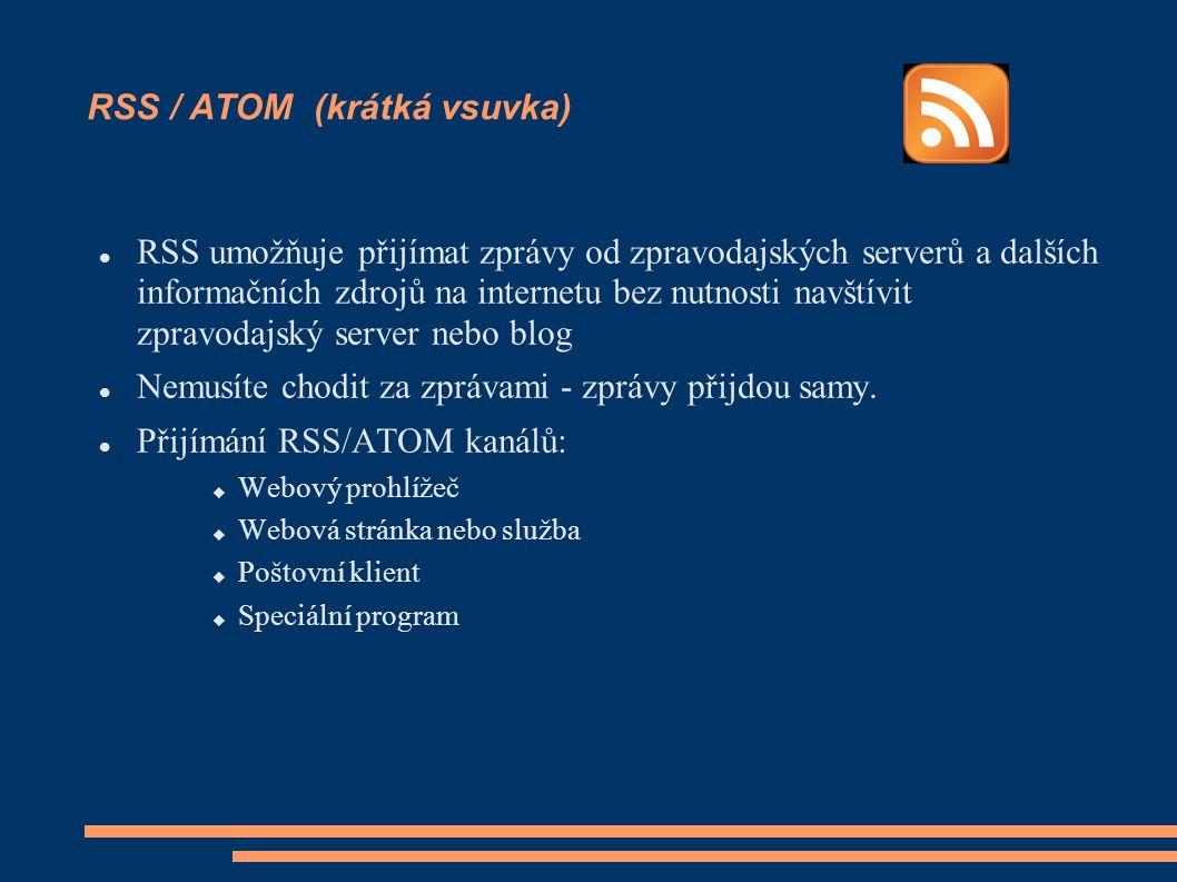 RSS / ATOM (krátká vsuvka) RSS umožňuje přijímat zprávy od zpravodajských serverů a dalších informačních zdrojů na internetu bez nutnosti navštívit zpravodajský server nebo blog Nemusíte chodit za zprávami - zprávy přijdou samy.