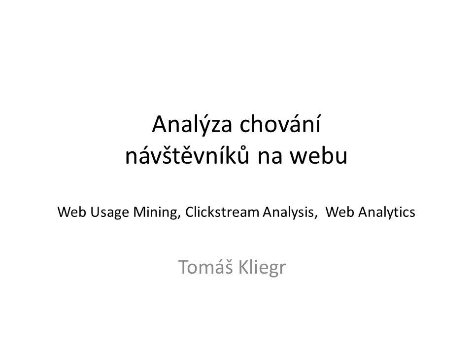 Analýza chování návštěvníků na webu Web Usage Mining, Clickstream Analysis, Web Analytics Tomáš Kliegr