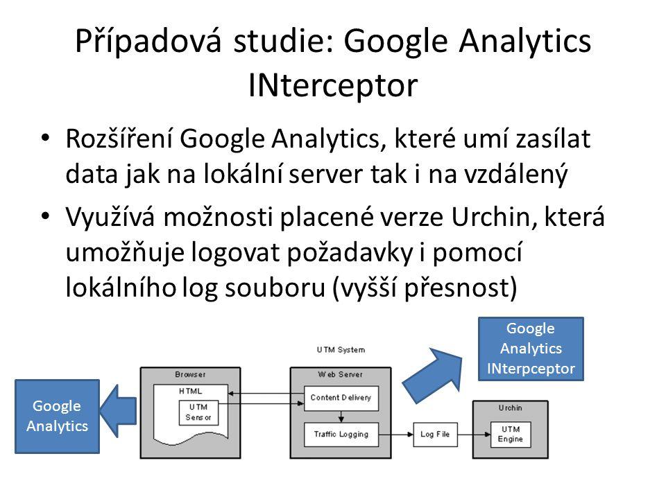 Případová studie: Google Analytics INterceptor Rozšíření Google Analytics, které umí zasílat data jak na lokální server tak i na vzdálený Využívá možnosti placené verze Urchin, která umožňuje logovat požadavky i pomocí lokálního log souboru (vyšší přesnost) Google Analytics Google Analytics INterpceptor