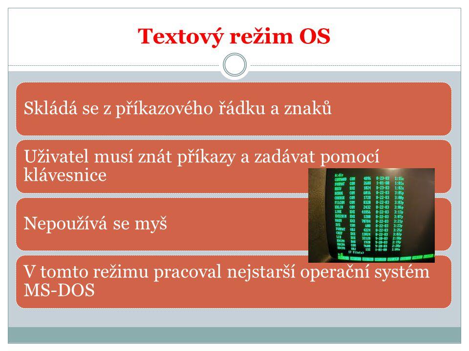 Textový režim OS Skládá se z příkazového řádku a znaků Uživatel musí znát příkazy a zadávat pomocí klávesnice Nepoužívá se myš V tomto režimu pracoval nejstarší operační systém MS-DOS