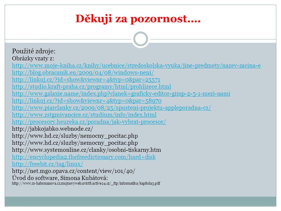 Použité zdroje: Obrázky vzaty z: http://www.moje-kniha.cz/knihy/ucebnice/stredoskolska-vyuka/jine-predmety/nazev-zacina-e http://blog.obracanik.eu/2009/04/08/windows-neni/ http://linkuj.cz/ id=show&viewnr=4&typ=0&par=25571 http://studio.kraft-praha.cz/programy/html/prohlizece.html http://www.galaxie.name/index.php clanek=graficky-editor-gimp-2-5-1-mezi-nami http://linkuj.cz/ id=show&viewnr=4&typ=0&par=58970 http://www.piarclanky.cz/2009/08/25/spusteni-projektu-appleporadna-cz/ http://www.zstgmivancice.cz/studium/info/index.html http://procesory.heureka.cz/poradna/jak-vybrat-procesor/ http://jabkojabko.webnode.cz/ http://www.hd.cz/sluzby/nemocny_pocitac.php http://www.systemonline.cz/clanky/osobni-tiskarny.htm http://encyclopedia2.thefreedictionary.com/hard+disk http://freebit.cz/tag/linux/ http://net.mgo.opava.cz/content/view/101/40/ Úvod do software, Simona Kubátová: http://www.zs-habrmanova.cz.mujnovyweb.uvirt8.active24.cz/_ftp/informatika/kapitola3.pdf Děkuji za pozornost….