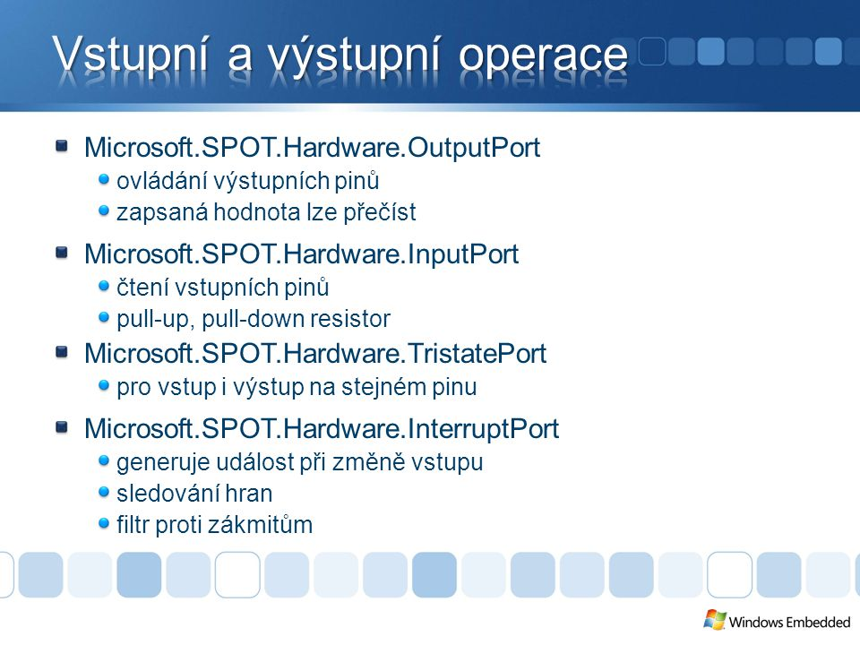 Microsoft.SPOT.Hardware.OutputPort ovládání výstupních pinů zapsaná hodnota lze přečíst Microsoft.SPOT.Hardware.InputPort čtení vstupních pinů pull-up, pull-down resistor Microsoft.SPOT.Hardware.TristatePort pro vstup i výstup na stejném pinu Microsoft.SPOT.Hardware.InterruptPort generuje událost při změně vstupu sledování hran filtr proti zákmitům