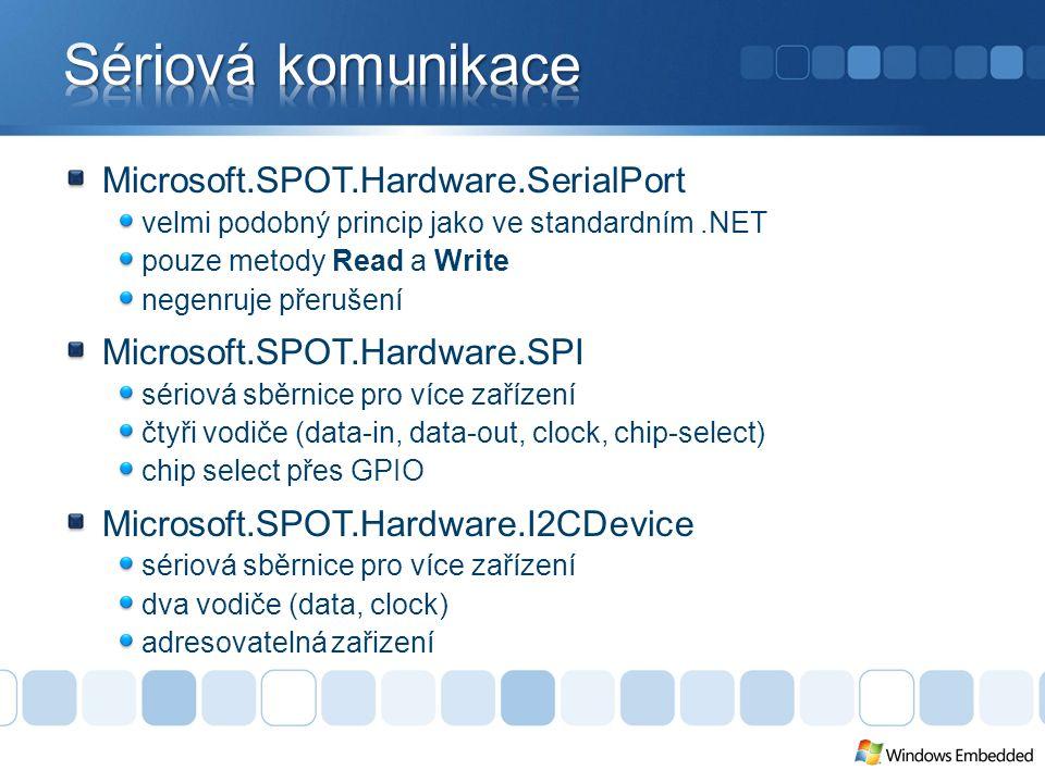 Microsoft.SPOT.Hardware.SerialPort velmi podobný princip jako ve standardním.NET pouze metody Read a Write negenruje přerušení Microsoft.SPOT.Hardware.SPI sériová sběrnice pro více zařízení čtyři vodiče (data-in, data-out, clock, chip-select) chip select přes GPIO Microsoft.SPOT.Hardware.I2CDevice sériová sběrnice pro více zařízení dva vodiče (data, clock) adresovatelná zařizení
