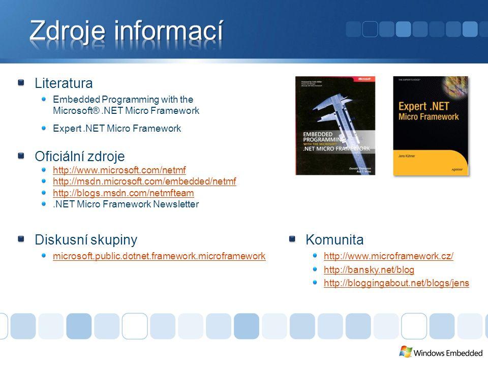 Literatura Embedded Programming with the Microsoft®.NET Micro Framework Expert.NET Micro Framework Oficiální zdroje http://www.microsoft.com/netmf http://msdn.microsoft.com/embedded/netmf http://blogs.msdn.com/netmfteam.NET Micro Framework Newsletter Komunita http://www.microframework.cz/ http://bansky.net/blog http://bloggingabout.net/blogs/jens Diskusní skupiny microsoft.public.dotnet.framework.microframework