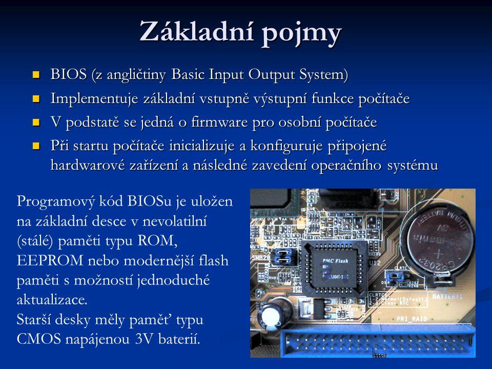 Základní pojmy BIOS (z angličtiny Basic Input Output System) BIOS (z angličtiny Basic Input Output System) Implementuje základní vstupně výstupní funkce počítače Implementuje základní vstupně výstupní funkce počítače V podstatě se jedná o firmware pro osobní počítače V podstatě se jedná o firmware pro osobní počítače Při startu počítače inicializuje a konfiguruje připojené hardwarové zařízení a následné zavedení operačního systému Při startu počítače inicializuje a konfiguruje připojené hardwarové zařízení a následné zavedení operačního systému Programový kód BIOSu je uložen na základní desce v nevolatilní (stálé) paměti typu ROM, EEPROM nebo modernější flash paměti s možností jednoduché aktualizace.