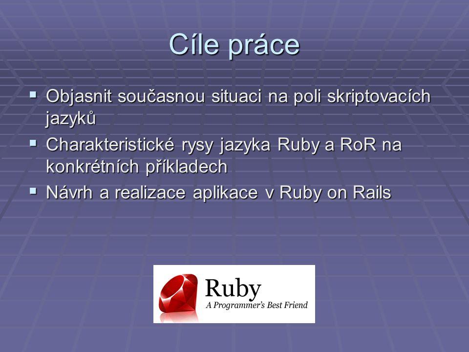Cíle práce  Objasnit současnou situaci na poli skriptovacích jazyků  Charakteristické rysy jazyka Ruby a RoR na konkrétních příkladech  Návrh a realizace aplikace v Ruby on Rails