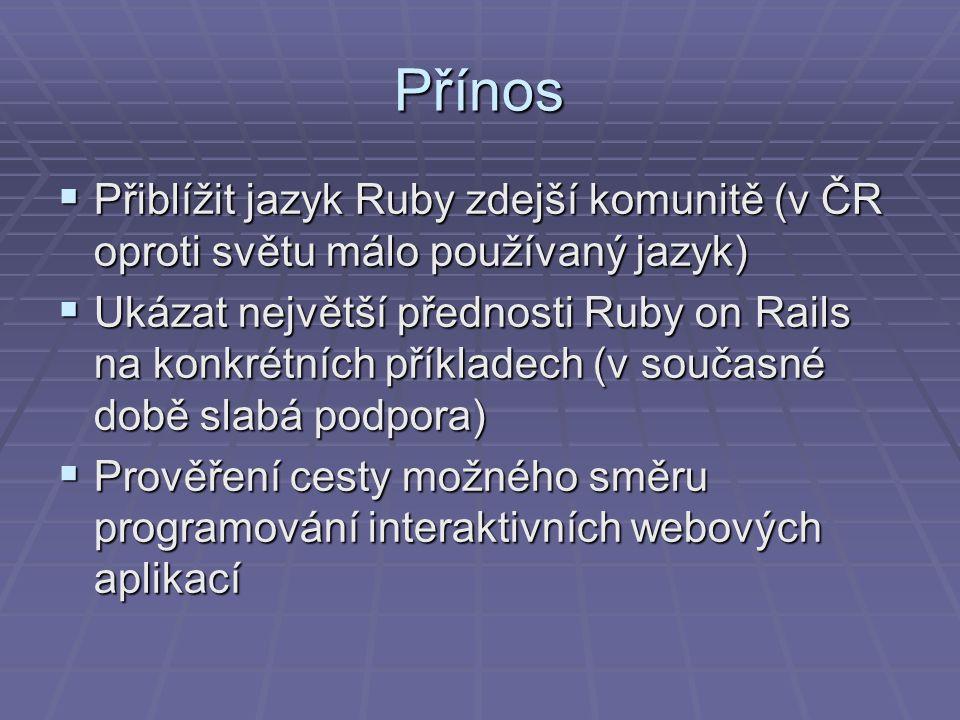 Přínos  Přiblížit jazyk Ruby zdejší komunitě (v ČR oproti světu málo používaný jazyk)  Ukázat největší přednosti Ruby on Rails na konkrétních příkladech (v současné době slabá podpora)  Prověření cesty možného směru programování interaktivních webových aplikací