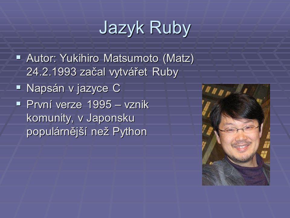 Jazyk Ruby  Autor: Yukihiro Matsumoto (Matz) 24.2.1993 začal vytvářet Ruby  Napsán v jazyce C  První verze 1995 – vznik komunity, v Japonsku populárnější než Python