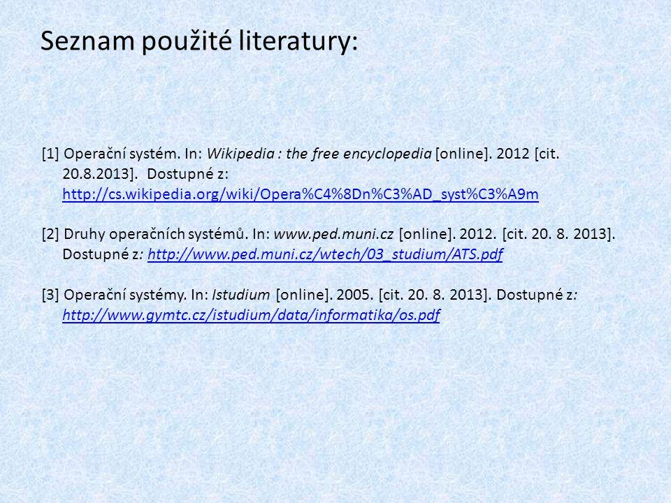 Seznam použité literatury: [1] Operační systém. In: Wikipedia : the free encyclopedia [online]. 2012 [cit. 20.8.2013]. Dostupné z: http://cs.wikipedia