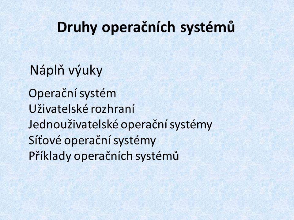 Druhy operačních systémů Náplň výuky Operační systém Uživatelské rozhraní Jednouživatelské operační systémy Síťové operační systémy Příklady operačníc