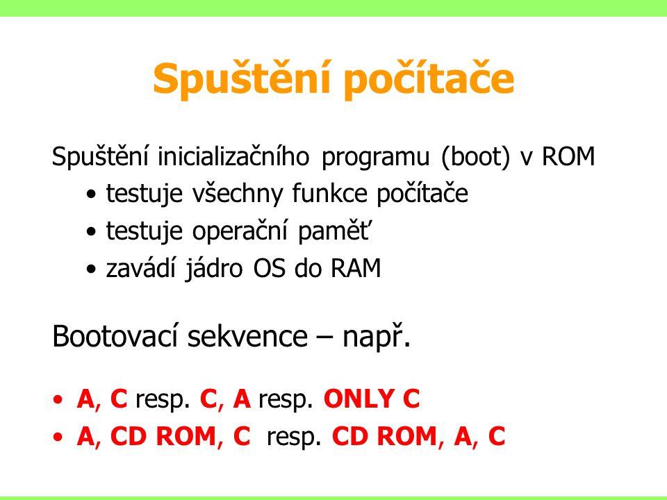 Spuštění počítače Spuštění inicializačního programu (boot) v ROM testuje všechny funkce počítače testuje operační paměť zavádí jádro OS do RAM Bootovací sekvence – např.