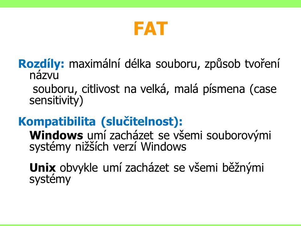 FAT Rozdíly: maximální délka souboru, způsob tvoření názvu souboru, citlivost na velká, malá písmena (case sensitivity) Kompatibilita (slučitelnost): Windows umí zacházet se všemi souborovými systémy nižších verzí Windows Unix obvykle umí zacházet se všemi běžnými systémy