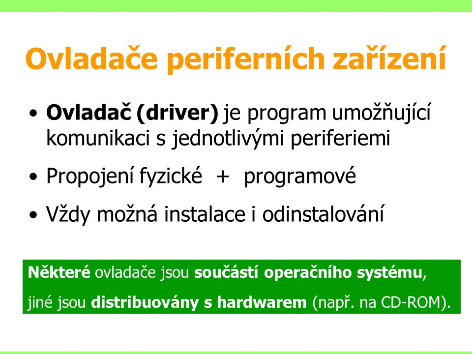 Ovladače periferních zařízení Ovladač (driver) je program umožňující komunikaci s jednotlivými periferiemi Propojení fyzické + programové Vždy možná instalace i odinstalování Některé ovladače jsou součástí operačního systému, jiné jsou distribuovány s hardwarem (např.