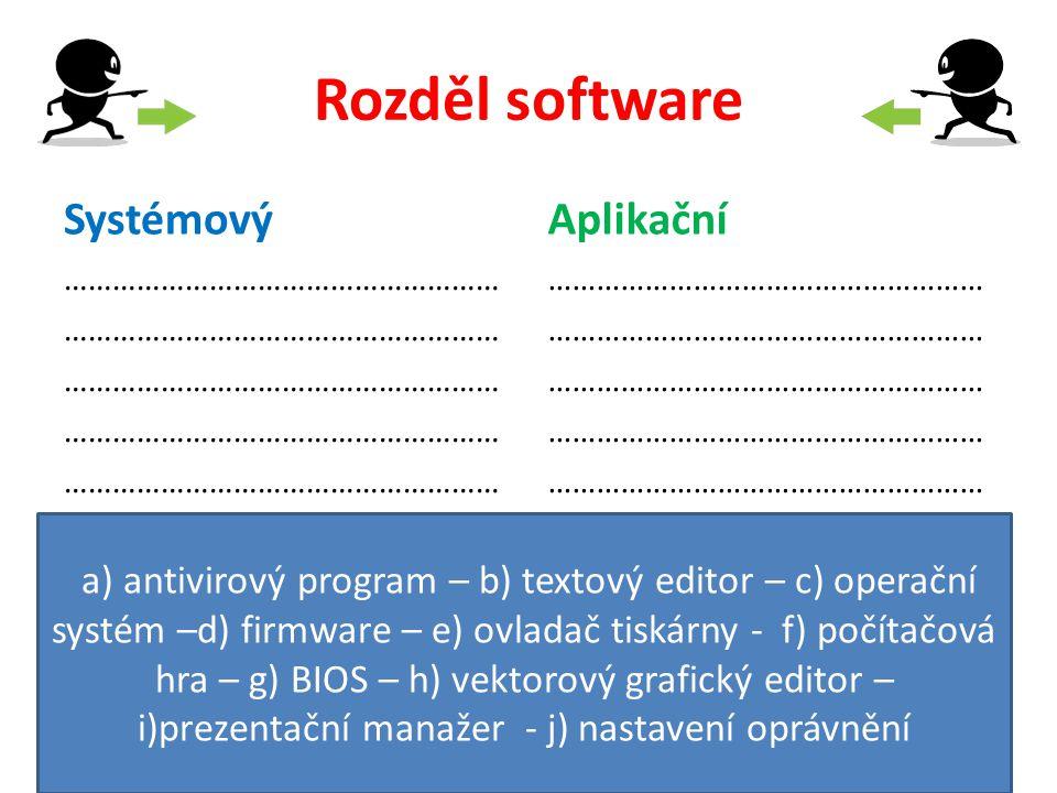 Rozděl software Systémový ……………………………………………… Aplikační ……………………………………………… a) antivirový program – b) textový editor – c) operační systém –d) firmware – e) ovladač tiskárny - f) počítačová hra – g) BIOS – h) vektorový grafický editor – i)prezentační manažer - j) nastavení oprávnění