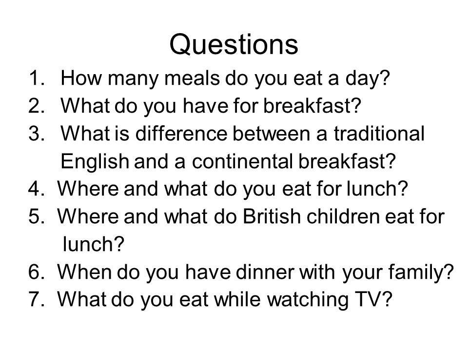 Questions 1. How many meals do you eat a day? 2. What do you have for breakfast? 3. What is difference between a traditional English and a continental