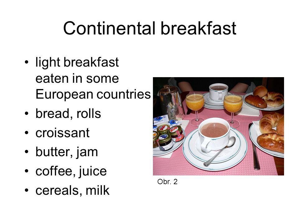 Continental breakfast light breakfast eaten in some European countries bread, rolls croissant butter, jam coffee, juice cereals, milk Obr. 2