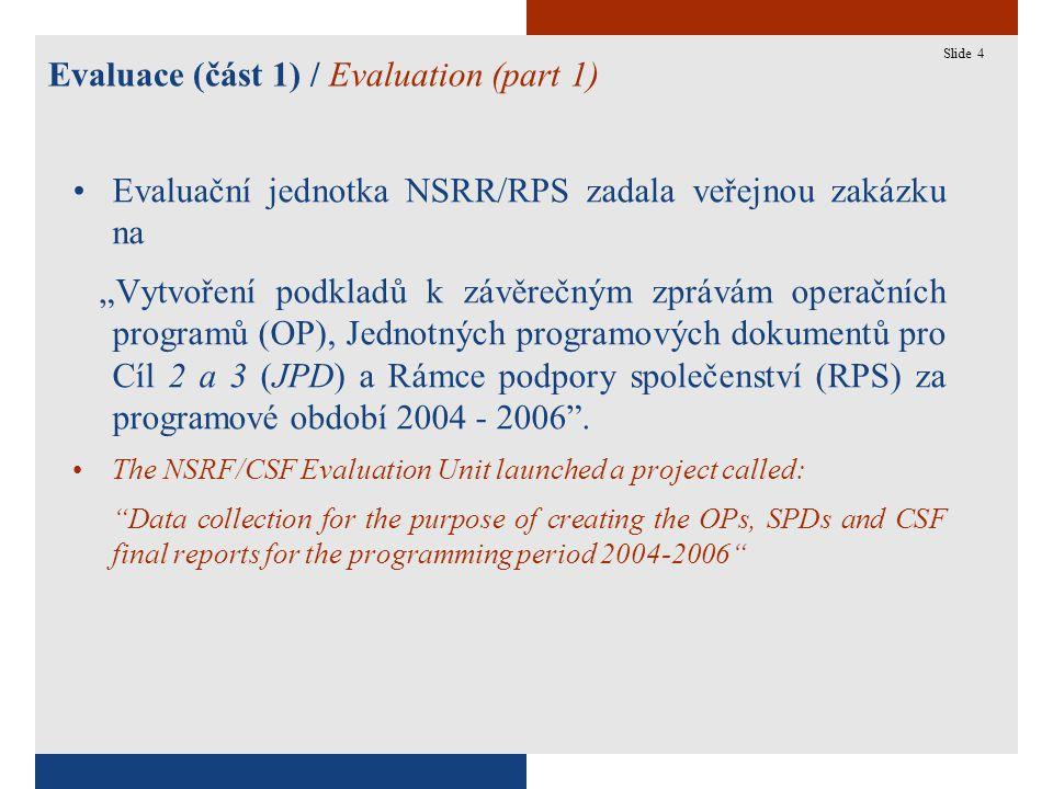 """4 Evaluace (část 1) / Evaluation (part 1) Slide 4 Evaluační jednotka NSRR/RPS zadala veřejnou zakázku na """"Vytvoření podkladů k závěrečným zprávám operačních programů (OP), Jednotných programových dokumentů pro Cíl 2 a 3 (JPD) a Rámce podpory společenství (RPS) za programové období 2004 - 2006 ."""
