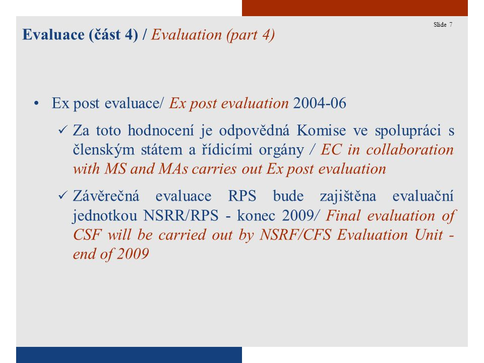 7 Evaluace (část 4) / Evaluation (part 4) Slide 7 Ex post evaluace/ Ex post evaluation 2004-06 Za toto hodnocení je odpovědná Komise ve spolupráci s členským státem a řídicími orgány / EC in collaboration with MS and MAs carries out Ex post evaluation Závěrečná evaluace RPS bude zajištěna evaluační jednotkou NSRR/RPS - konec 2009/ Final evaluation of CSF will be carried out by NSRF/CFS Evaluation Unit - end of 2009