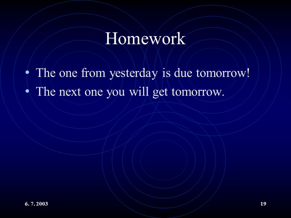 6. 7. 200319 Homework The one from yesterday is due tomorrow! The next one you will get tomorrow.