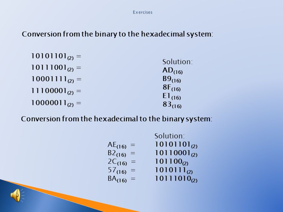 Conversion from the binary to the hexadecimal system: Conversion from the hexadecimal to the binary system: 10101101 (2) = 10111001 (2) = 10001111 (2) = 11100001 (2) = 10000011 (2) = Solution: 10101101 (2) 10110001 (2) 101100 (2) 1010111 (2) 10111010 (2) AE (16) = B2 (16) = 2C (16) = 57 (16) = BA (16) = Solution: AD (16) B9 (16) 8F (16) E1 (16) 83 (16)