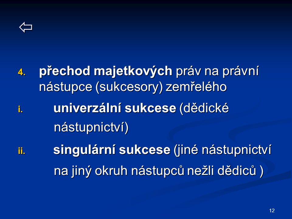 12  4. přechod majetkových práv na právní nástupce (sukcesory) zemřelého i. univerzální sukcese (dědické nástupnictví) nástupnictví) ii. singulární s