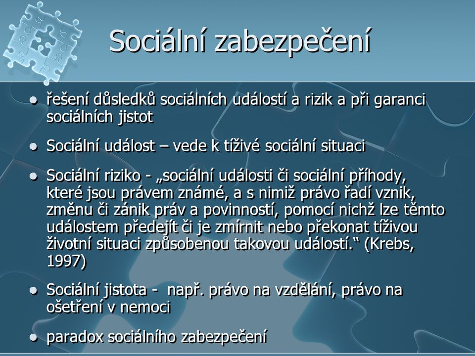 Sociální zabezpečení řešení důsledků sociálních událostí a rizik a při garanci sociálních jistot Sociální událost – vede k tíživé sociální situaci Soc