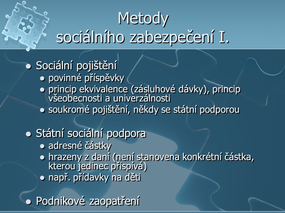 Metody sociálního zabezpečení I. Sociální pojištění povinné příspěvky princip ekvivalence (zásluhové dávky), princip všeobecnosti a univerzálnosti sou
