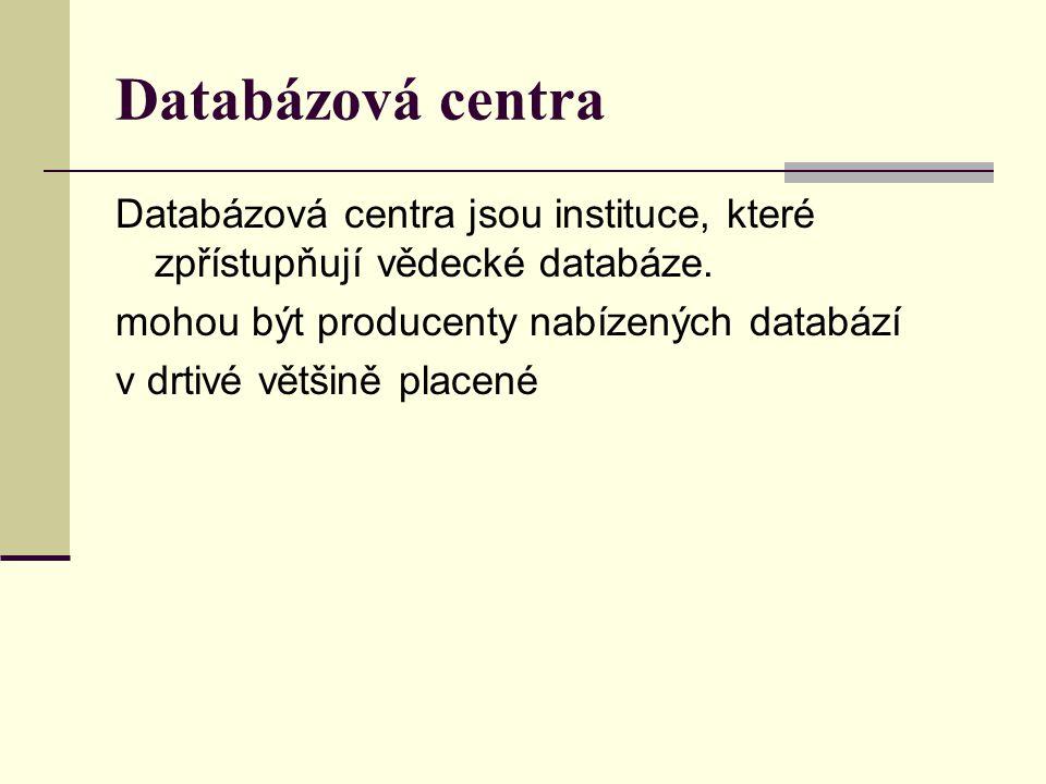Databázová centra Databázová centra jsou instituce, které zpřístupňují vědecké databáze. mohou být producenty nabízených databází v drtivé většině pla