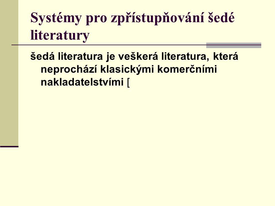 Systémy pro zpřístupňování šedé literatury šedá literatura je veškerá literatura, která neprochází klasickými komerčními nakladatelstvími [