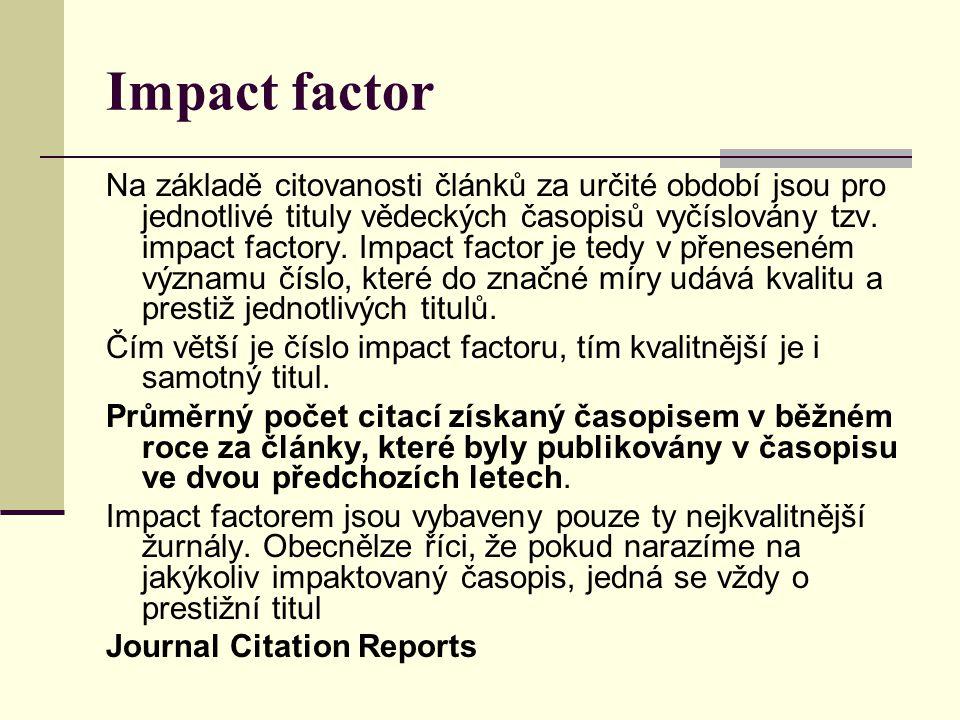 Impact factor Na základě citovanosti článků za určité období jsou pro jednotlivé tituly vědeckých časopisů vyčíslovány tzv. impact factory. Impact fac