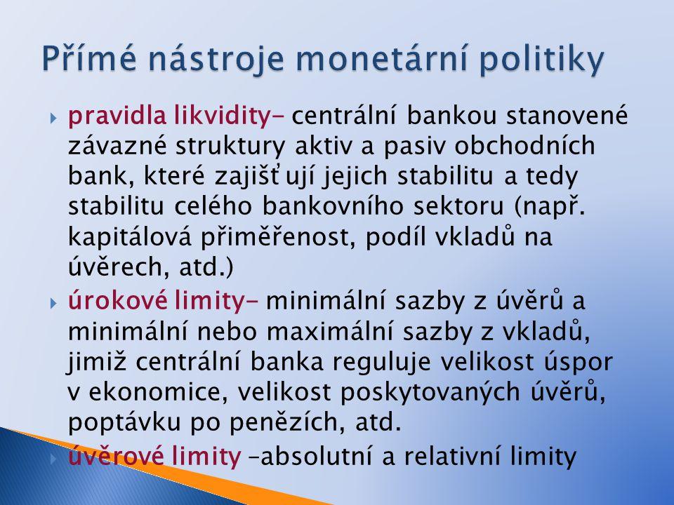  pravidla likvidity- centrální bankou stanovené závazné struktury aktiv a pasiv obchodních bank, které zajišťují jejich stabilitu a tedy stabilitu celého bankovního sektoru (např.