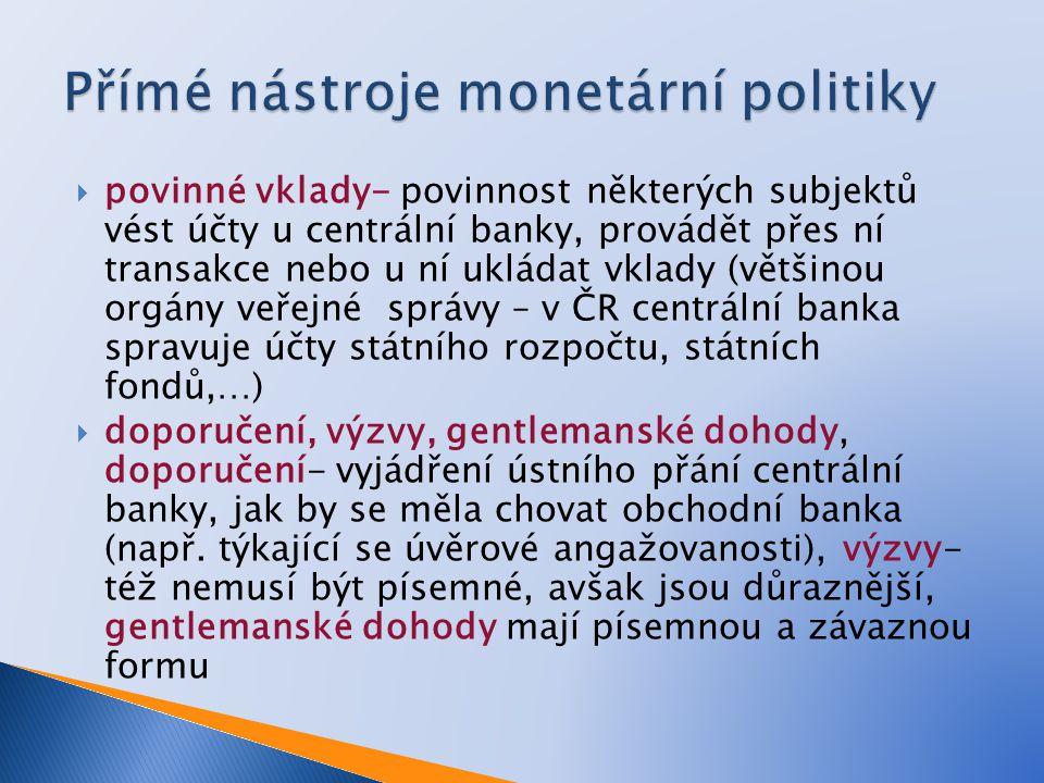  povinné vklady- povinnost některých subjektů vést účty u centrální banky, provádět přes ní transakce nebo u ní ukládat vklady (většinou orgány veřejné správy – v ČR centrální banka spravuje účty státního rozpočtu, státních fondů,…)  doporučení, výzvy, gentlemanské dohody, doporučení- vyjádření ústního přání centrální banky, jak by se měla chovat obchodní banka (např.