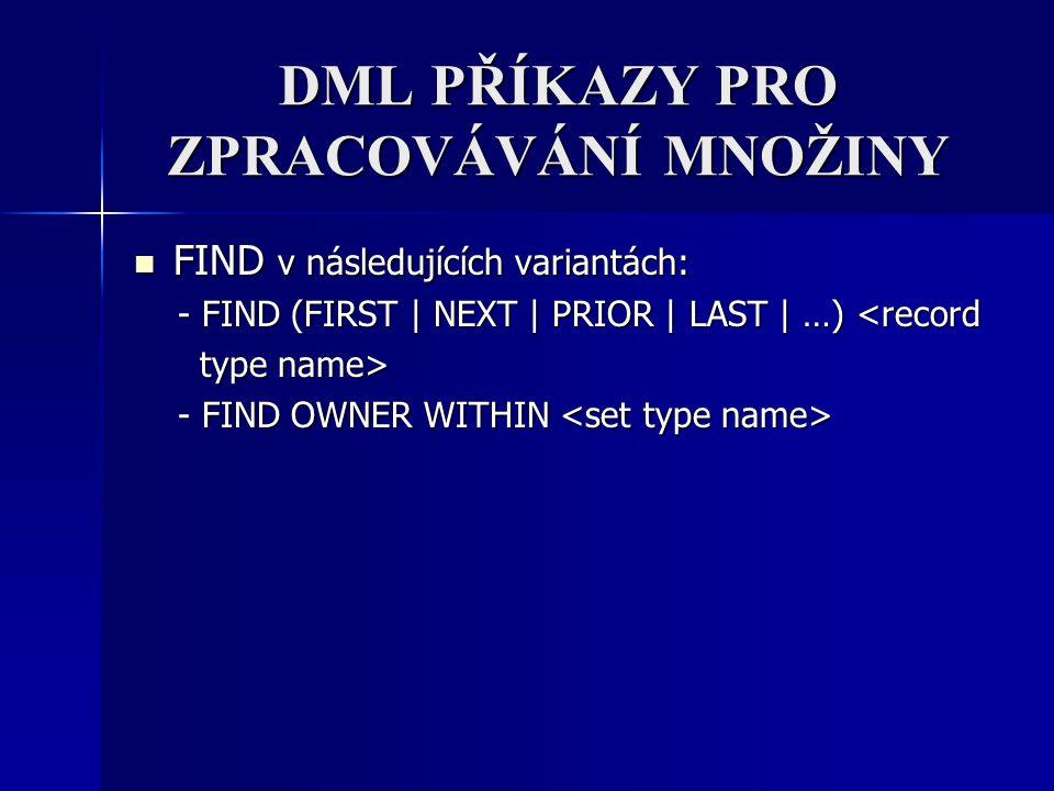 DML PŘÍKAZY PRO ZPRACOVÁVÁNÍ MNOŽINY FIND v následujících variantách: FIND v následujících variantách: - FIND (FIRST | NEXT | PRIOR | LAST | …) <recor