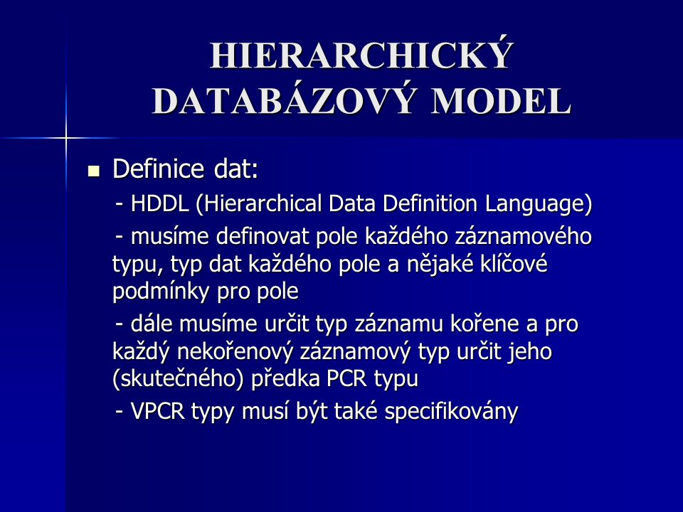 HIERARCHICKÝ DATABÁZOVÝ MODEL Definice dat: Definice dat: - HDDL (Hierarchical Data Definition Language) - HDDL (Hierarchical Data Definition Language