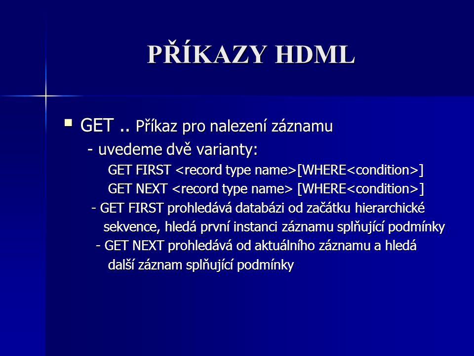 PŘÍKAZY HDML  GET.. Příkaz pro nalezení záznamu - uvedeme dvě varianty: - uvedeme dvě varianty: GET FIRST [WHERE ] GET FIRST [WHERE ] GET NEXT [WHERE
