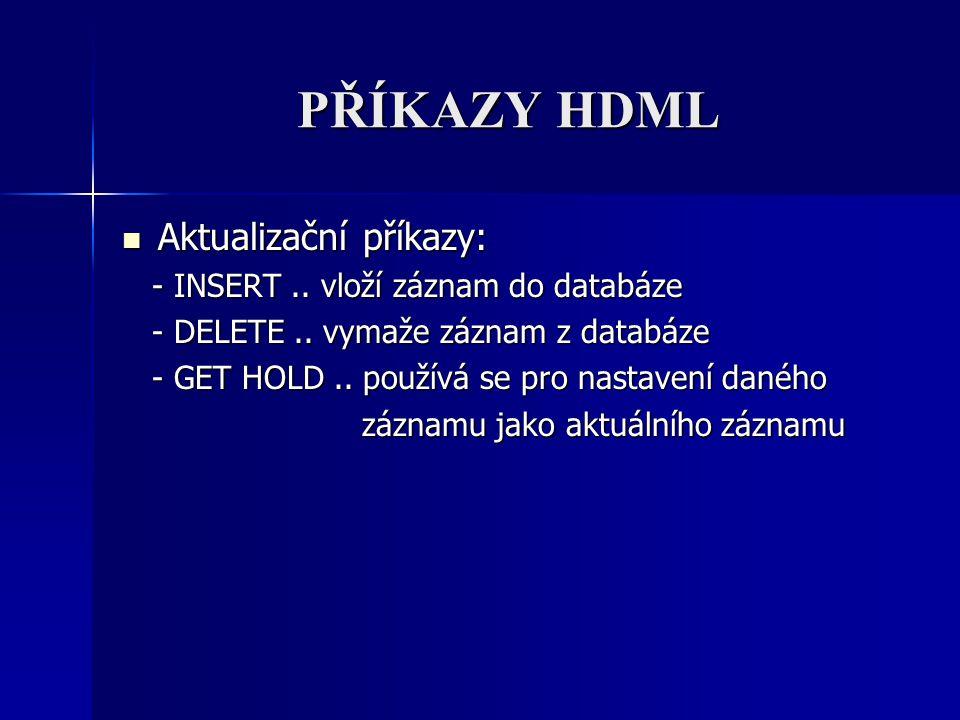 PŘÍKAZY HDML Aktualizační příkazy: Aktualizační příkazy: - INSERT.. vloží záznam do databáze - INSERT.. vloží záznam do databáze - DELETE.. vymaže záz