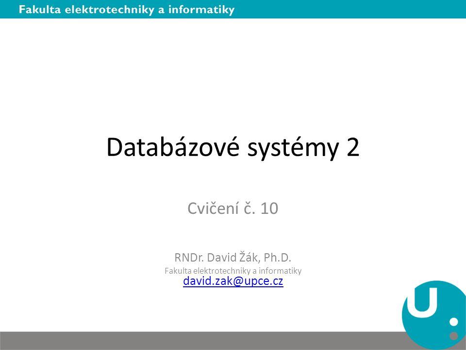Databázové systémy 2 Cvičení č. 10 RNDr. David Žák, Ph.D.
