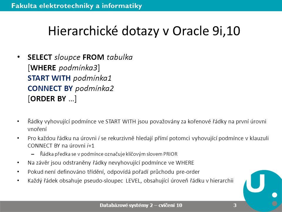 Hierarchické dotazy v Oracle 9i,10 SELECT sloupce FROM tabulka [WHERE podmínka3] START WITH podmínka1 CONNECT BY podmínka2 [ORDER BY …] Řádky vyhovující podmínce ve START WITH jsou považovány za kořenové řádky na první úrovni vnoření Pro každou řádku na úrovni i se rekurzivně hledají přímí potomci vyhovující podmínce v klauzuli CONNECT BY na úrovni i+1 – Řádka předka se v podmínce označuje klíčovým slovem PRIOR Na závěr jsou odstraněny řádky nevyhovující podmínce ve WHERE Pokud není definováno třídění, odpovídá pořadí průchodu pre-order Každý řádek obsahuje pseudo-sloupec LEVEL, obsahující úroveň řádku v hierarchii Databázové systémy 2 – cvičení 10 3