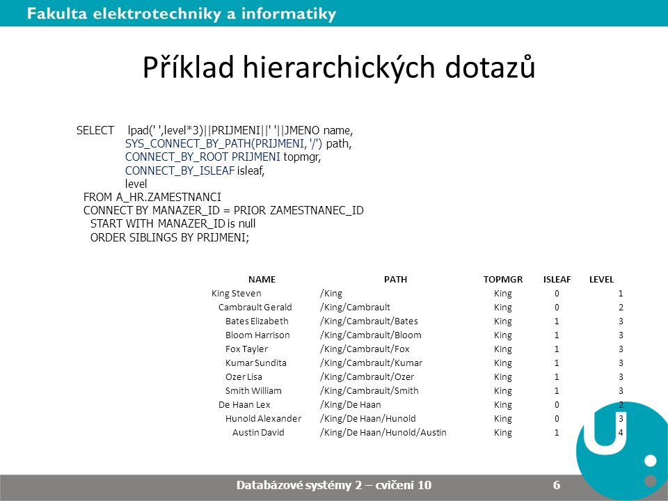 Příklad hierarchických dotazů SELECT lpad( ,level*3)||PRIJMENI|| ||JMENO name, SYS_CONNECT_BY_PATH(PRIJMENI, / ) path, CONNECT_BY_ROOT PRIJMENI topmgr, CONNECT_BY_ISLEAF isleaf, level FROM A_HR.ZAMESTNANCI CONNECT BY MANAZER_ID = PRIOR ZAMESTNANEC_ID START WITH MANAZER_ID is null ORDER SIBLINGS BY PRIJMENI; NAMEPATHTOPMGRISLEAFLEVEL King Steven/KingKing01 Cambrault Gerald/King/CambraultKing02 Bates Elizabeth/King/Cambrault/BatesKing13 Bloom Harrison/King/Cambrault/BloomKing13 Fox Tayler/King/Cambrault/FoxKing13 Kumar Sundita/King/Cambrault/KumarKing13 Ozer Lisa/King/Cambrault/OzerKing13 Smith William/King/Cambrault/SmithKing13 De Haan Lex/King/De HaanKing02 Hunold Alexander/King/De Haan/HunoldKing03 Austin David/King/De Haan/Hunold/AustinKing14 Databázové systémy 2 – cvičení 10 6
