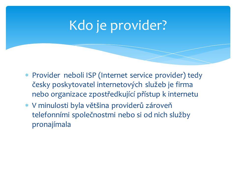  Provider neboli ISP (Internet service provider) tedy česky poskytovatel internetových služeb je firma nebo organizace zpostředkující přístup k internetu  V minulosti byla většina providerů zároveň telefonními společnostmi nebo si od nich služby pronajímala Kdo je provider