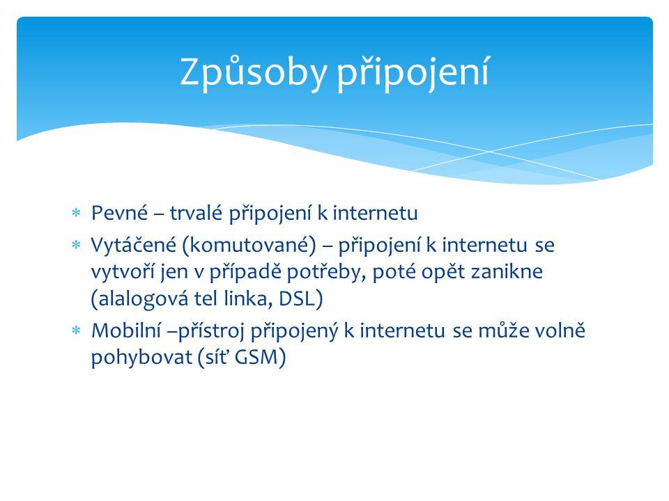  Pevné – trvalé připojení k internetu  Vytáčené (komutované) – připojení k internetu se vytvoří jen v případě potřeby, poté opět zanikne (alalogová tel linka, DSL)  Mobilní –přístroj připojený k internetu se může volně pohybovat (síť GSM) Způsoby připojení