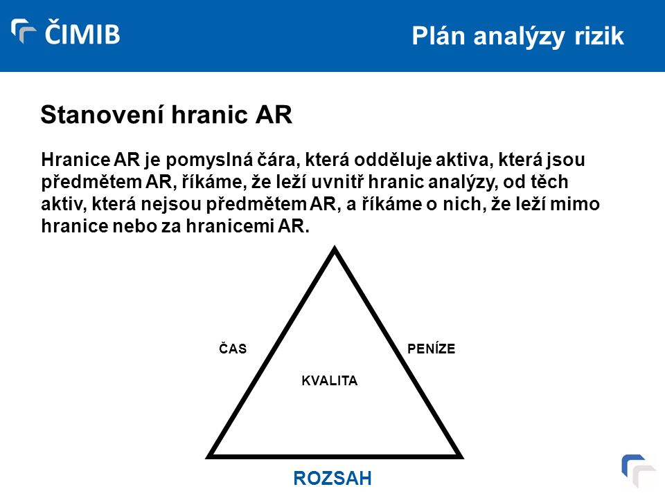 Plán analýzy rizik Stanovení hranic AR Hranice AR je pomyslná čára, která odděluje aktiva, která jsou předmětem AR, říkáme, že leží uvnitř hranic analýzy, od těch aktiv, která nejsou předmětem AR, a říkáme o nich, že leží mimo hranice nebo za hranicemi AR.
