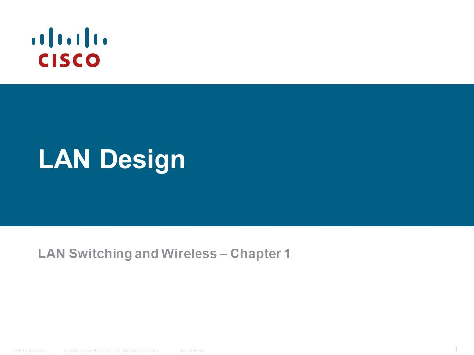 © 2006 Cisco Systems, Inc. All rights reserved.Cisco PublicITE I Chapter 6 1 LAN Design LAN Switching and Wireless – Chapter 1