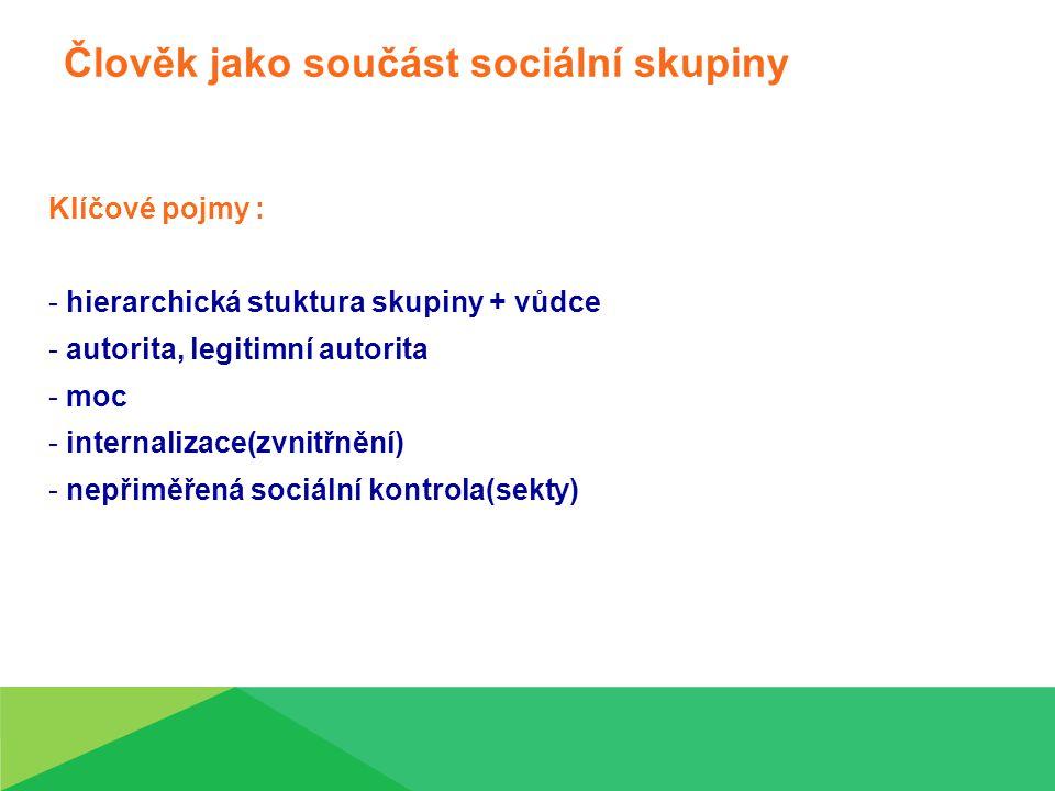 Člověk jako součást sociální skupiny Klíčové pojmy : - hierarchická stuktura skupiny + vůdce - autorita, legitimní autorita - moc - internalizace(zvnitřnění) - nepřiměřená sociální kontrola(sekty)