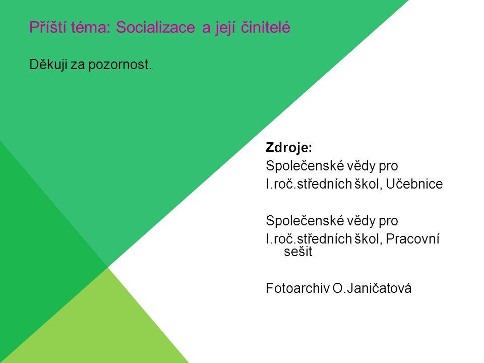 Příští téma: Socializace a její činitelé Děkuji za pozornost. Zdroje: Společenské vědy pro I.roč.středních škol, Učebnice Společenské vědy pro I.roč.s